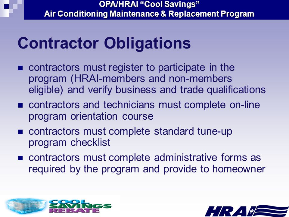 OPA/HRAI Cool Savings Air Conditioning Maintenance & Replacement Program contractors must register to participate in the program (HRAI-members and non-members eligible) and verify business and trade qualifications contractors and technicians must complete on-line program orientation course contractors must complete standard tune-up program checklist contractors must complete administrative forms as required by the program and provide to homeowner Contractor Obligations