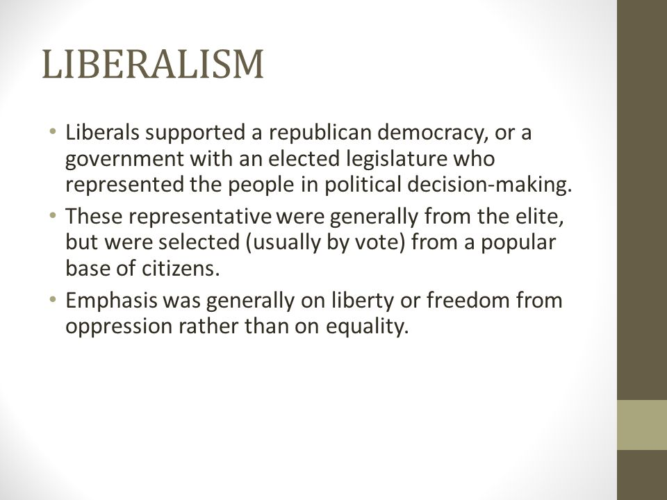 LIBERALISM Liberals supported a republican democracy, or a government with an elected legislature who represented the people in political decision-making.
