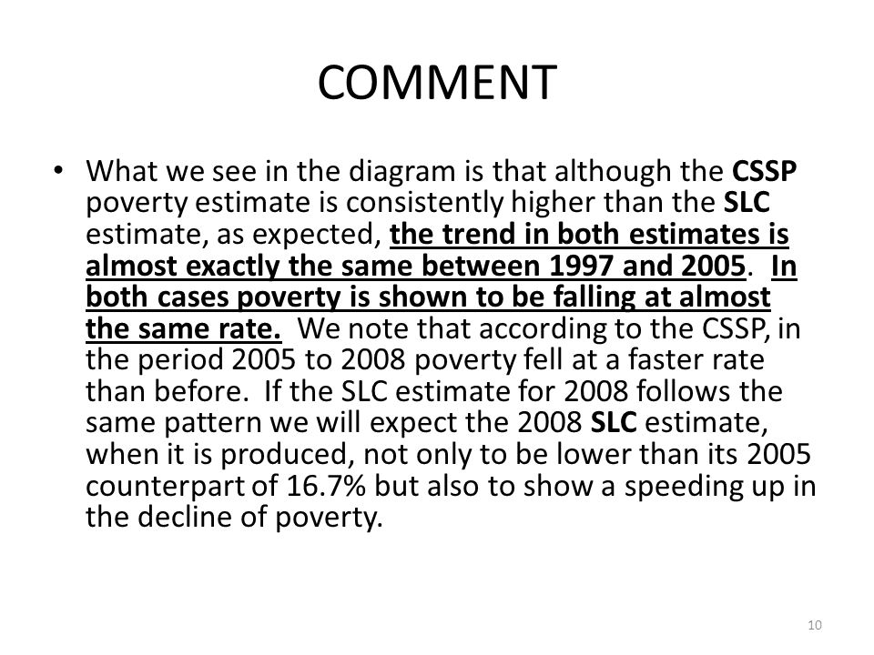 COMMENT What we see in the diagram is that although the CSSP poverty estimate is consistently higher than the SLC estimate, as expected, the trend in