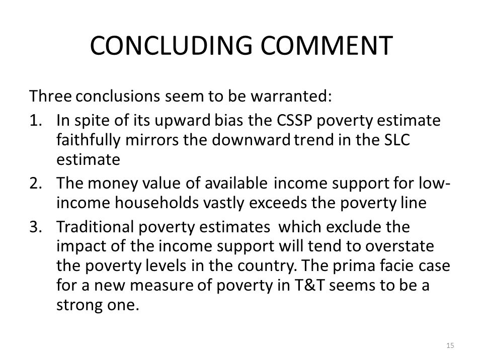 CONCLUDING COMMENT Three conclusions seem to be warranted: 1.In spite of its upward bias the CSSP poverty estimate faithfully mirrors the downward tre