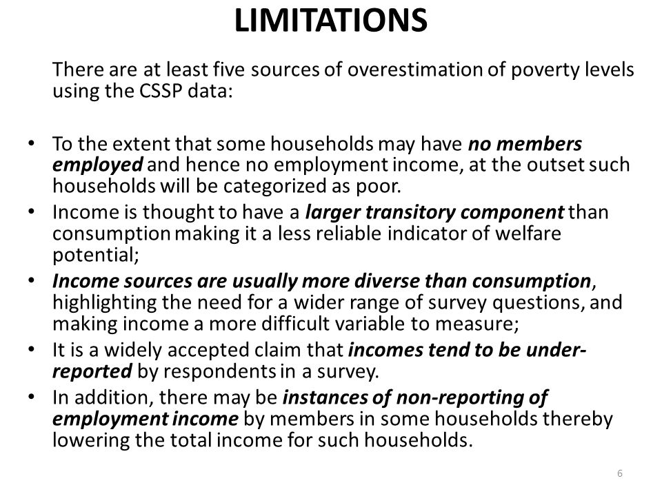 LIMITATIONS There are at least five sources of overestimation of poverty levels using the CSSP data: To the extent that some households may have no me