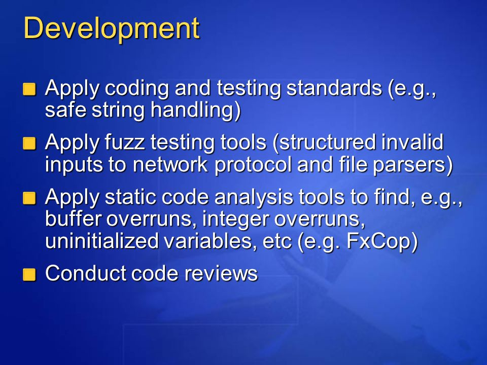 Development Apply coding and testing standards (e.g., safe string handling) Apply fuzz testing tools (structured invalid inputs to network protocol and file parsers) Apply static code analysis tools to find, e.g., buffer overruns, integer overruns, uninitialized variables, etc (e.g.