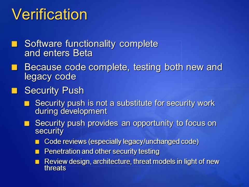 Verification Software functionality complete and enters Beta Because code complete, testing both new and legacy code Security Push Security push is not a substitute for security work during development Security push provides an opportunity to focus on security Code reviews (especially legacy/unchanged code) Penetration and other security testing Review design, architecture, threat models in light of new threats