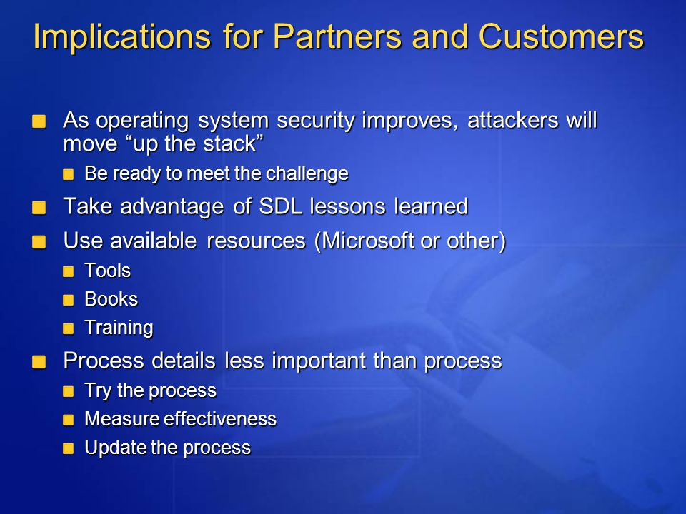 Implications for Partners and Customers As operating system security improves, attackers will move up the stack Be ready to meet the challenge Take advantage of SDL lessons learned Use available resources (Microsoft or other) ToolsBooksTraining Process details less important than process Try the process Measure effectiveness Update the process