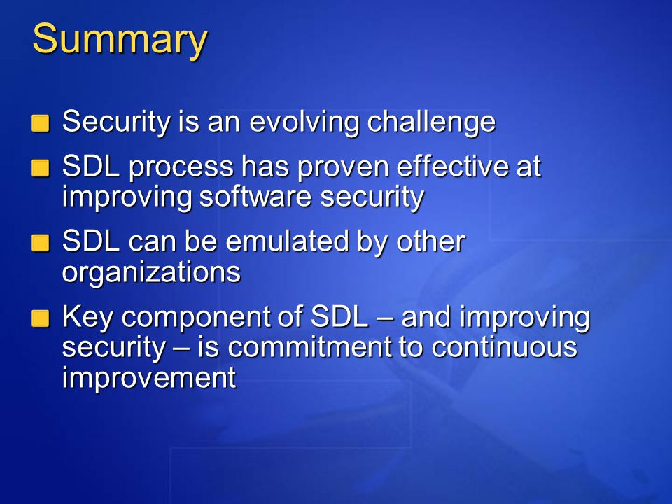 Summary Security is an evolving challenge SDL process has proven effective at improving software security SDL can be emulated by other organizations Key component of SDL – and improving security – is commitment to continuous improvement