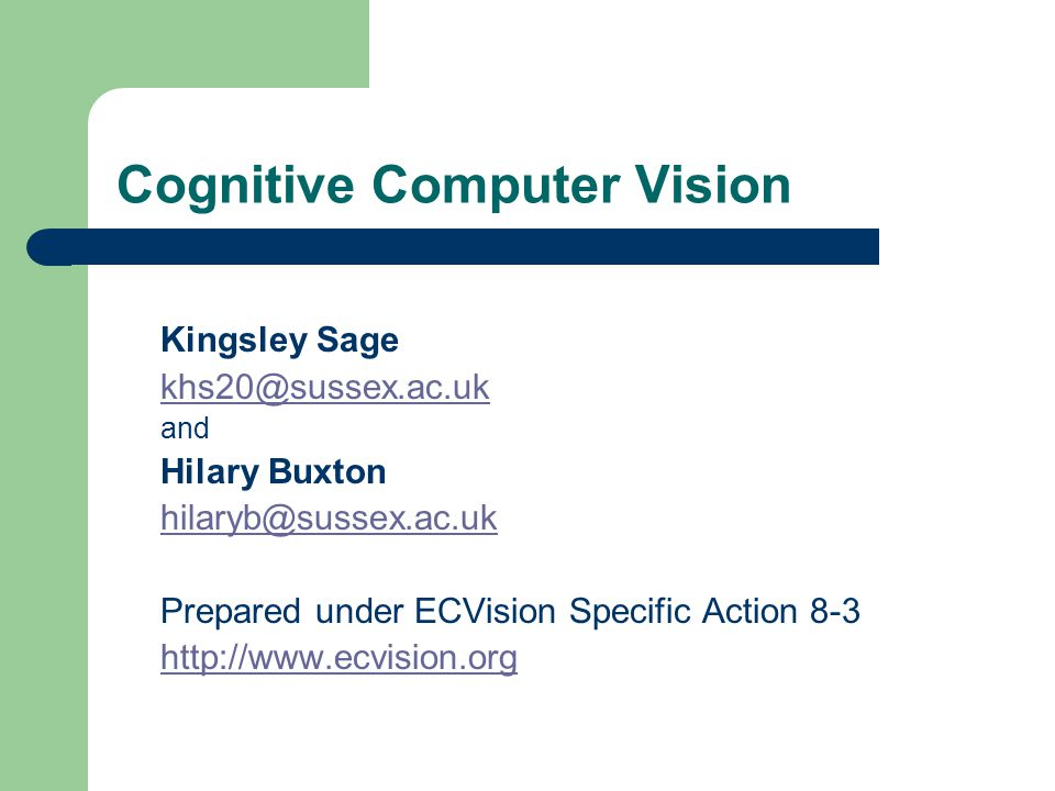 Cognitive Computer Vision Kingsley Sage khs20@sussex.ac.uk and Hilary Buxton hilaryb@sussex.ac.uk Prepared under ECVision Specific Action 8-3 http://w