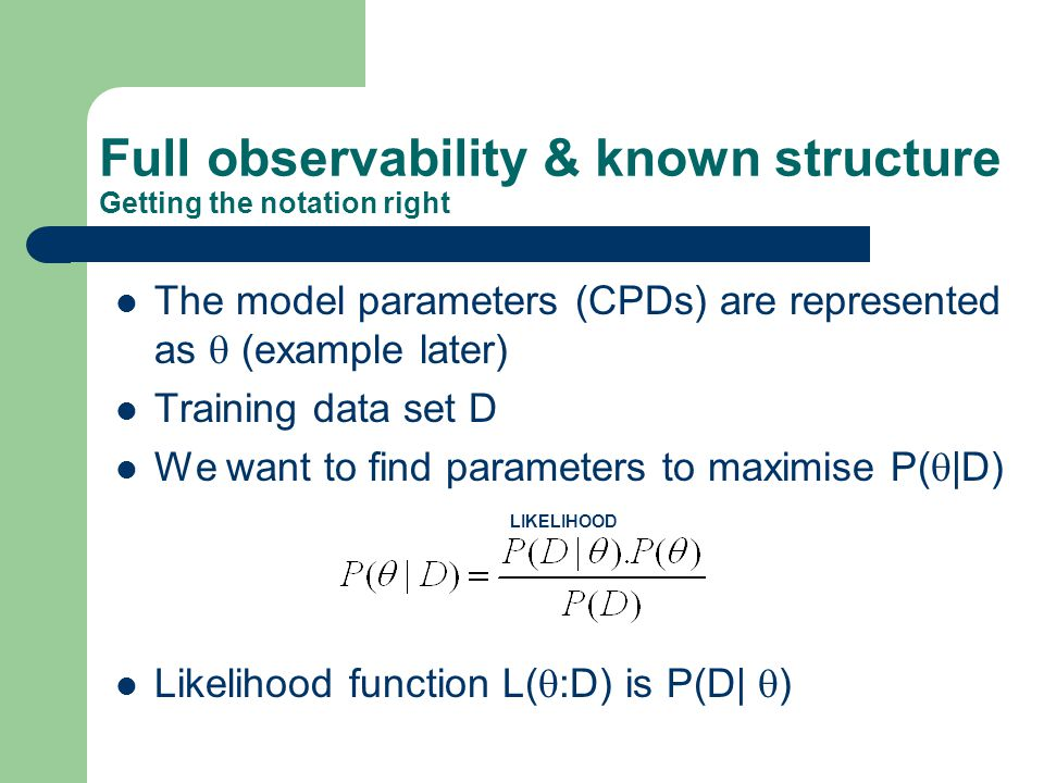 Full observability & known structure Getting the notation right The model parameters (CPDs) are represented as  (example later) Training data set D We want to find parameters to maximise P(  |D) Likelihood function L(  :D) is P(D|  ) LIKELIHOOD
