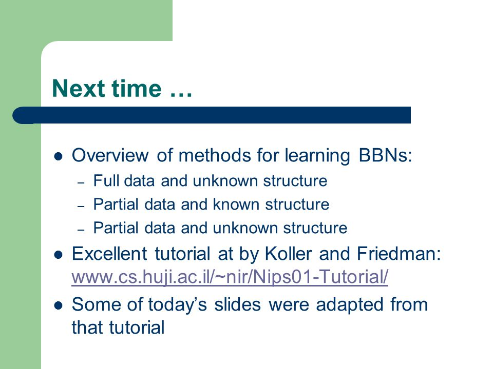 Next time … Overview of methods for learning BBNs: – Full data and unknown structure – Partial data and known structure – Partial data and unknown structure Excellent tutorial at by Koller and Friedman: www.cs.huji.ac.il/~nir/Nips01-Tutorial/ www.cs.huji.ac.il/~nir/Nips01-Tutorial/ Some of today's slides were adapted from that tutorial