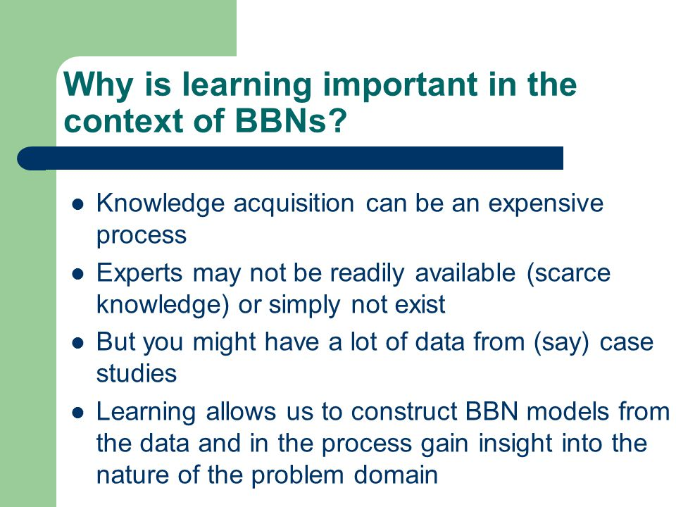 Why is learning important in the context of BBNs? Knowledge acquisition can be an expensive process Experts may not be readily available (scarce knowl