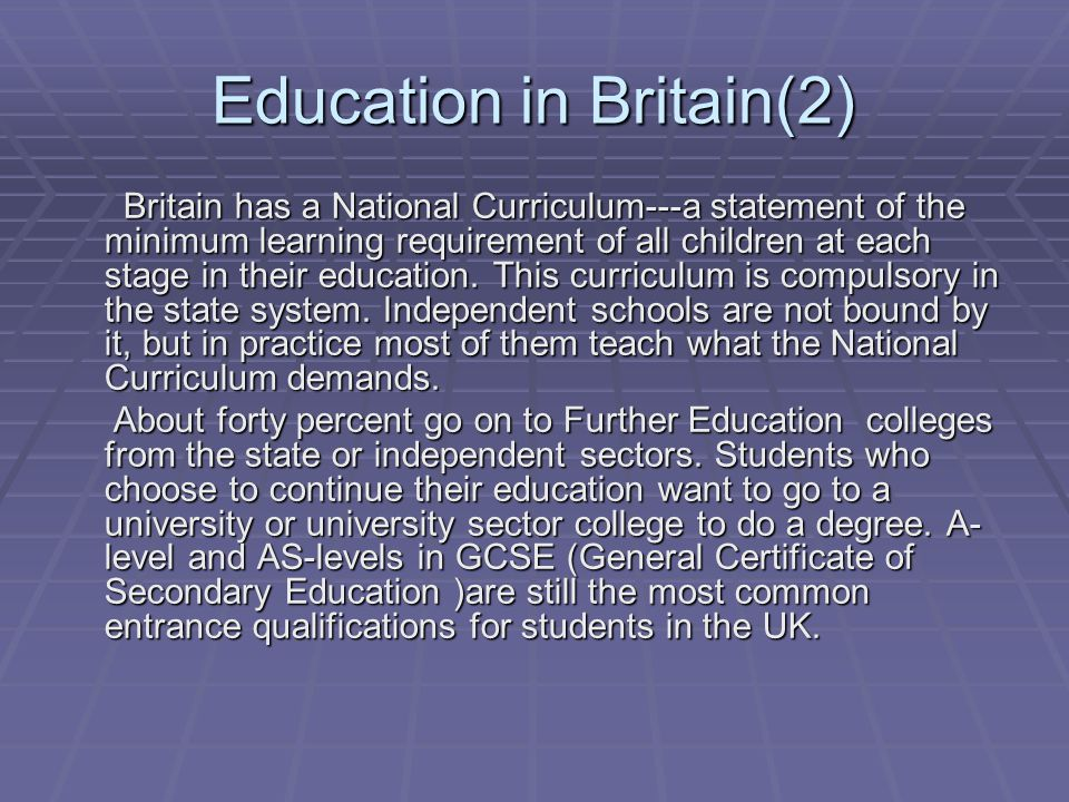 Education in Britain(2) Britain has a National Curriculum---a statement of the minimum learning requirement of all children at each stage in their education.