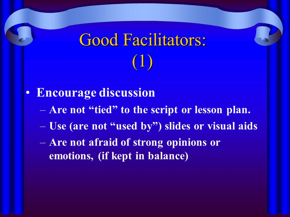 "Good Facilitators: (1) Encourage discussion –Are not ""tied"" to the script or lesson plan. –Use (are not ""used by"") slides or visual aids –Are not afra"