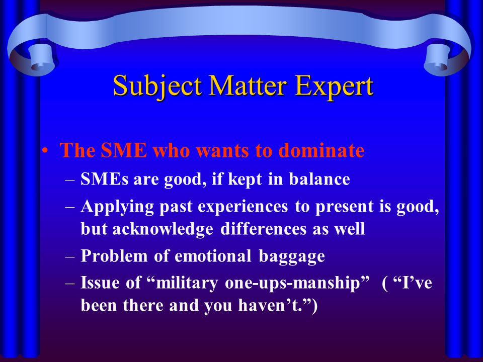 Subject Matter Expert The SME who wants to dominate –SMEs are good, if kept in balance –Applying past experiences to present is good, but acknowledge