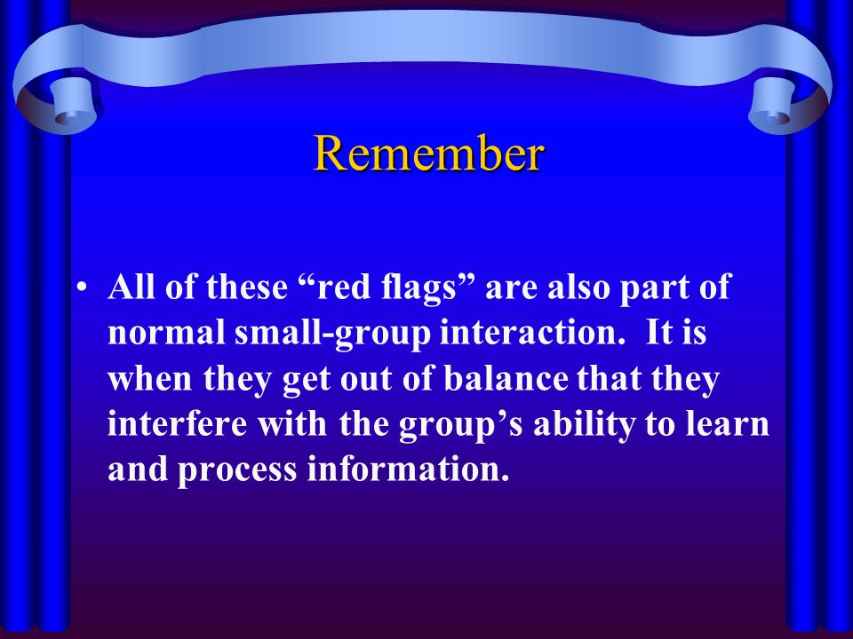 "Remember All of these ""red flags"" are also part of normal small-group interaction. It is when they get out of balance that they interfere with the gro"