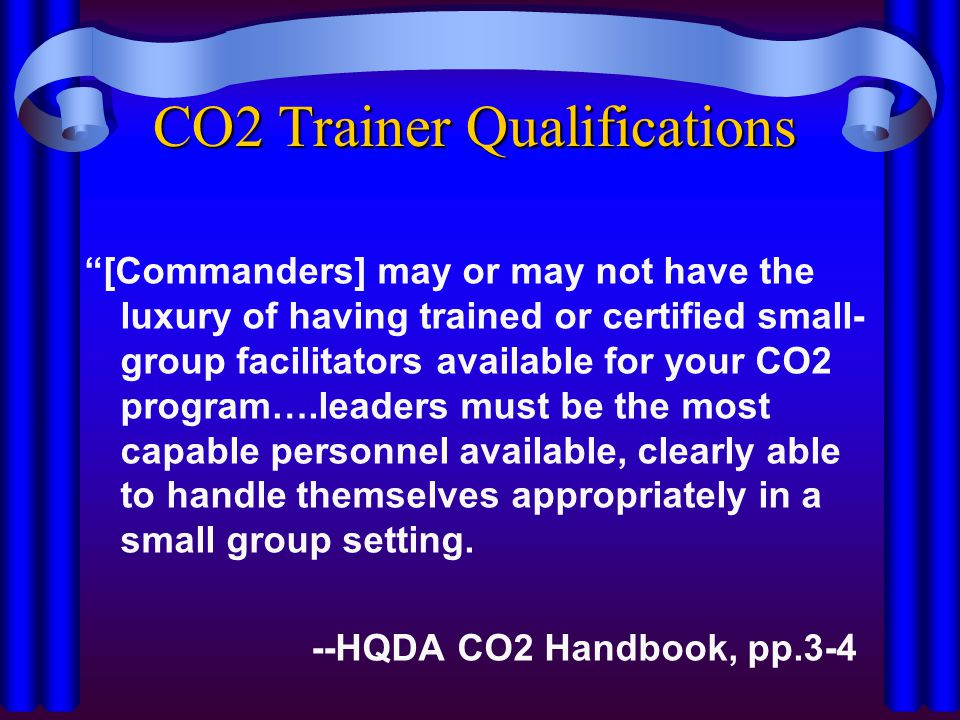 "CO2 Trainer Qualifications ""[Commanders] may or may not have the luxury of having trained or certified small- group facilitators available for your CO"