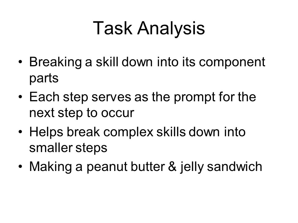Task Analysis Breaking a skill down into its component parts Each step serves as the prompt for the next step to occur Helps break complex skills down