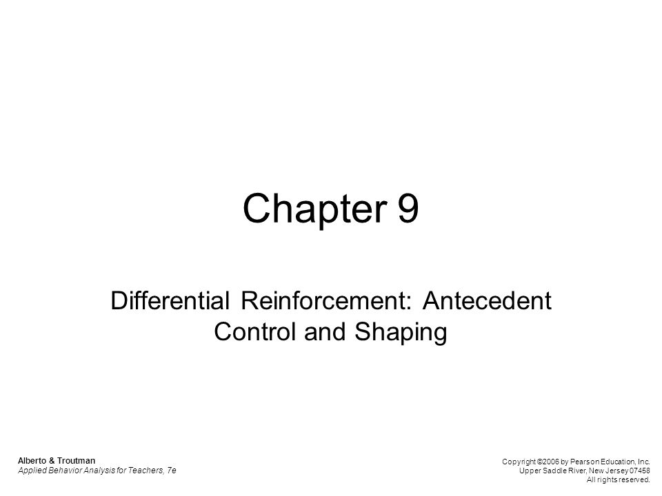 Chapter 9 Differential Reinforcement: Antecedent Control and Shaping Alberto & Troutman Applied Behavior Analysis for Teachers, 7e Copyright ©2006 by