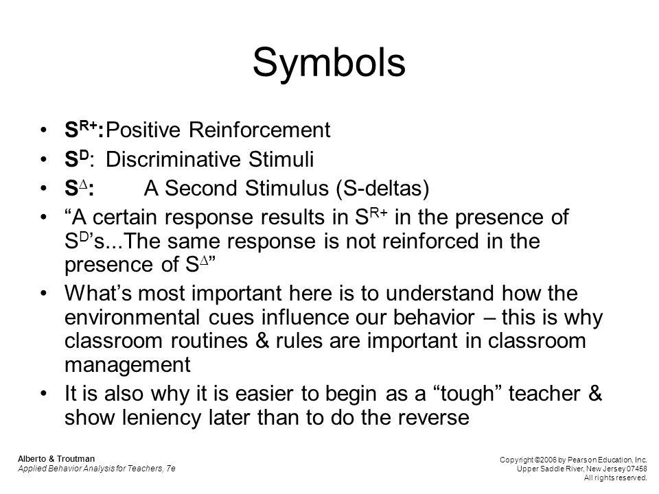 "Symbols S R+ :Positive Reinforcement S D :Discriminative Stimuli S ∆ : A Second Stimulus (S-deltas) ""A certain response results in S R+ in the presenc"