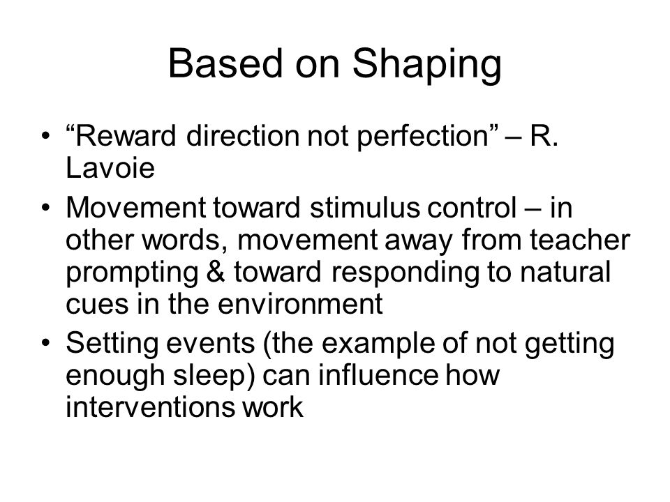 """Based on Shaping """"Reward direction not perfection"""" – R. Lavoie Movement toward stimulus control – in other words, movement away from teacher prompting"""