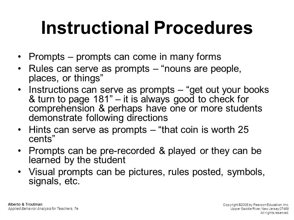 Instructional Procedures Modeling – reduces learning time – it's why learning imitation is an important skill in early childhood – it is also why putting students with disabilities only with other students with disabilities is likely to provide fewer models of appropriate behavior Models for students should be as much like the student as possible & have prestige (e.g., older student) Looking at oneself on a video doing something correctly can also be helpful to students Using verbal directions while modeling can help students internalize the verbal steps to guide themselves – Vygotsky & scaffolding of instruction