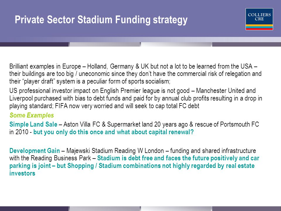 Private Sector Stadium Funding strategy More Examples Football Club does Development itself on its land & retains more profit Chelsea FC 2 Hotels, conference centre, Tourism Attraction, Residential, retail and F&B but except for conferences and hotel, not very successful on non - match days.