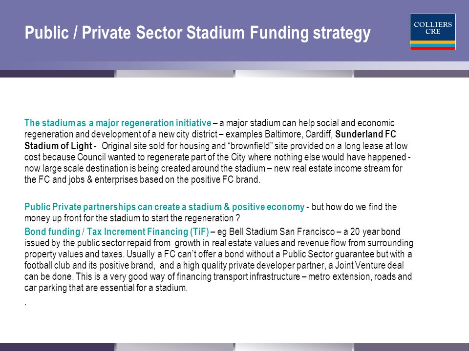 Public / Private Sector Stadium Funding strategy The stadium as a major regeneration initiative – a major stadium can help social and economic regeneration and development of a new city district – examples Baltimore, Cardiff, Sunderland FC Stadium of Light - Original site sold for housing and brownfield site provided on a long lease at low cost because Council wanted to regenerate part of the City where nothing else would have happened - now large scale destination is being created around the stadium – new real estate income stream for the FC and jobs & enterprises based on the positive FC brand.
