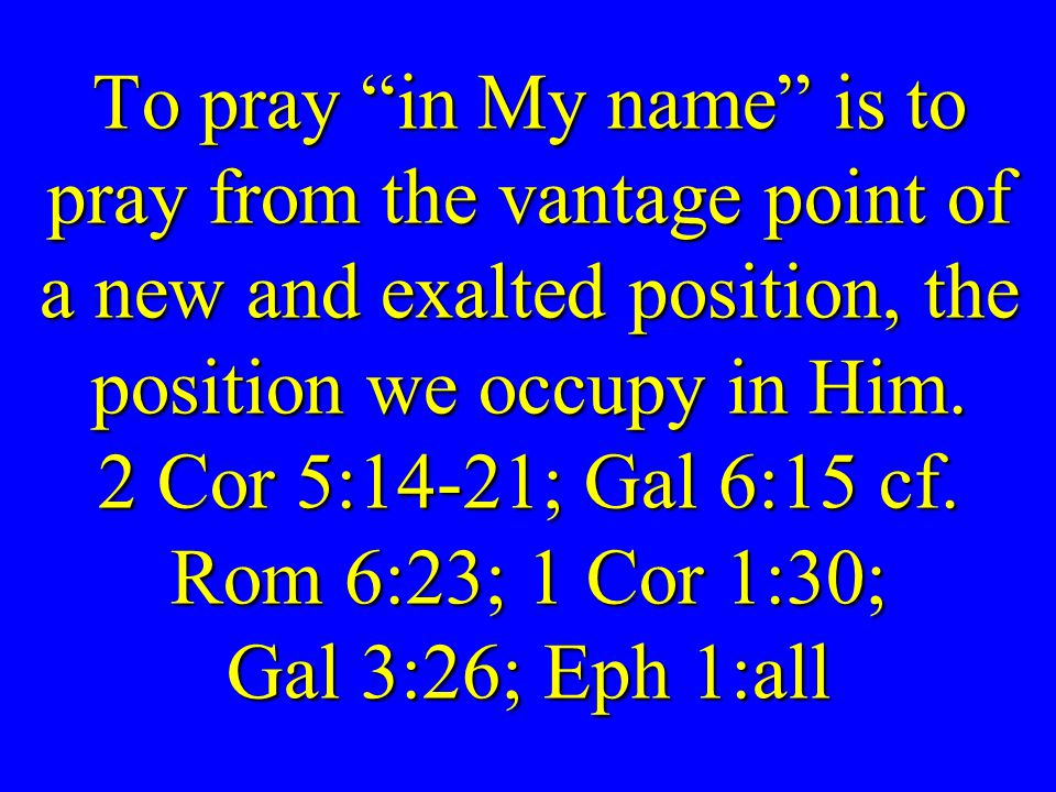 To pray in My name is to pray from the vantage point of a new and exalted position, the position we occupy in Him.