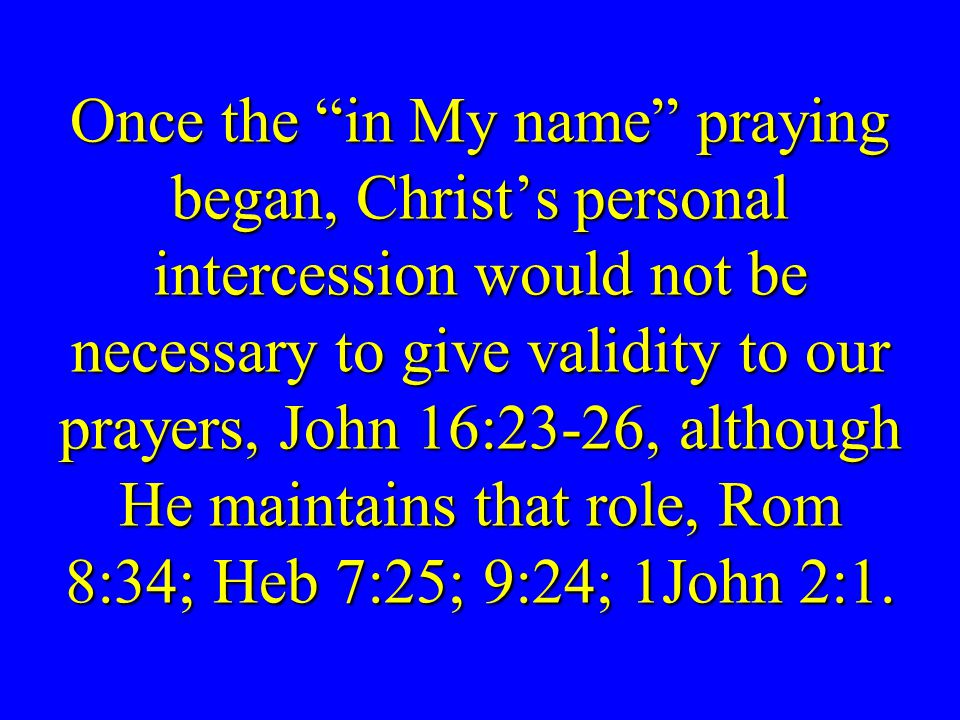 Once the in My name praying began, Christ's personal intercession would not be necessary to give validity to our prayers, John 16:23-26, although He maintains that role, Rom 8:34; Heb 7:25; 9:24; 1John 2:1.
