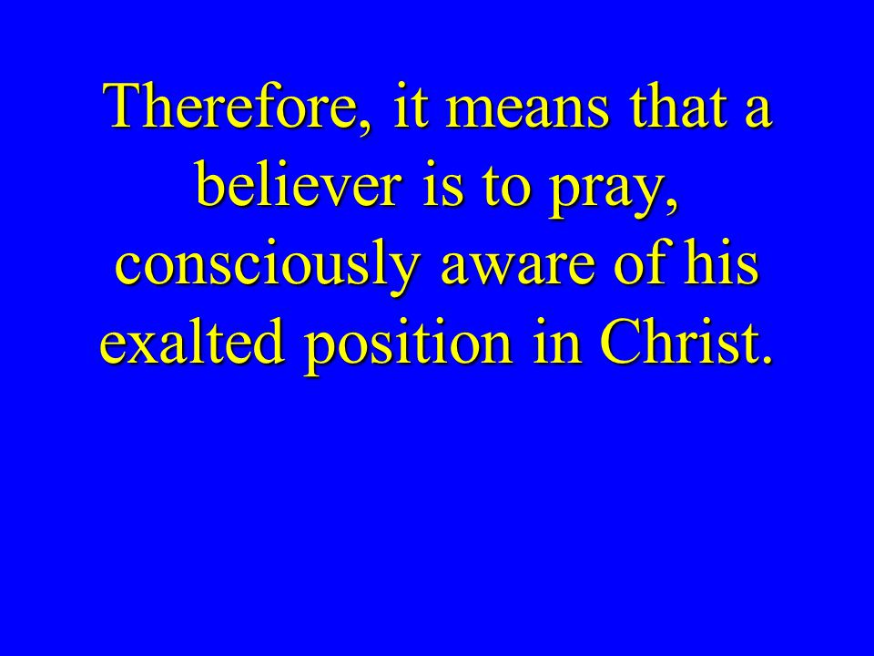 Therefore, it means that a believer is to pray, consciously aware of his exalted position in Christ.