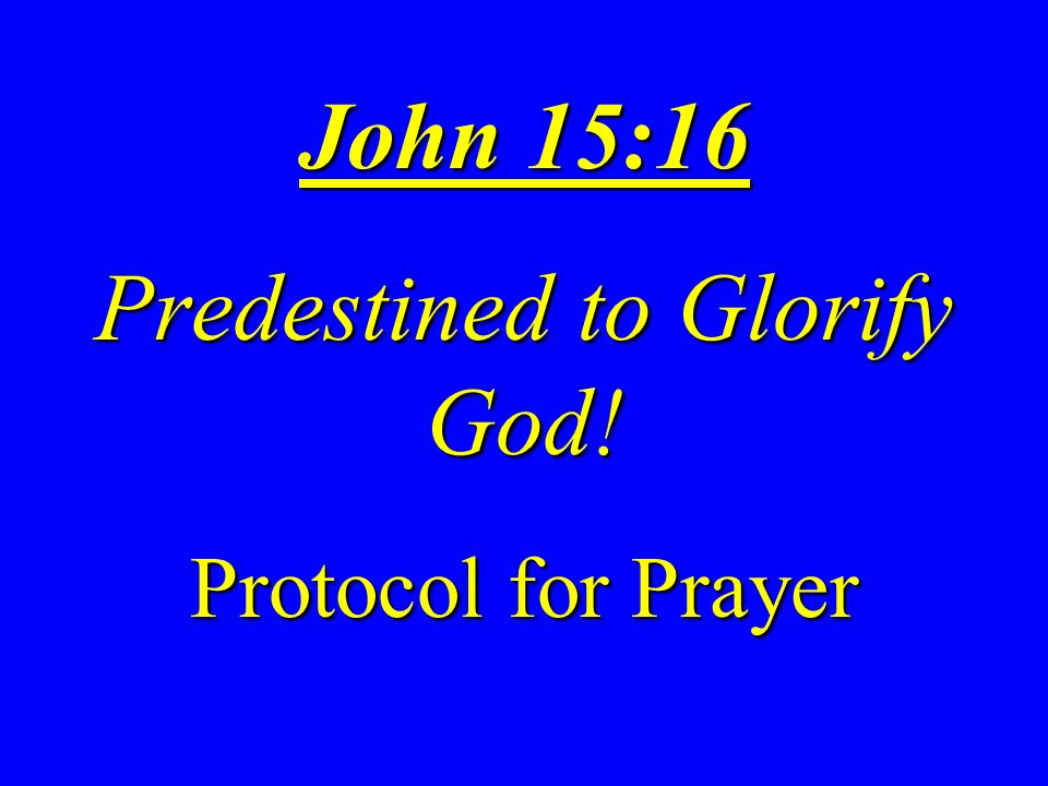 John 15:16 Predestined to Glorify God! Protocol for Prayer