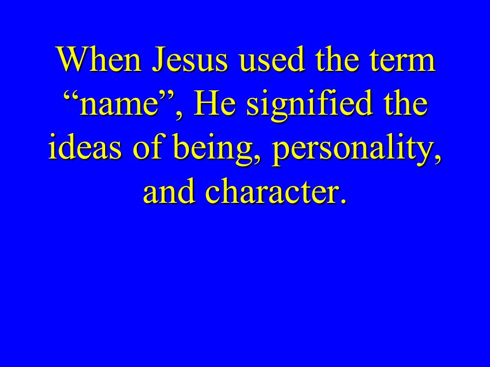 When Jesus used the term name , He signified the ideas of being, personality, and character.