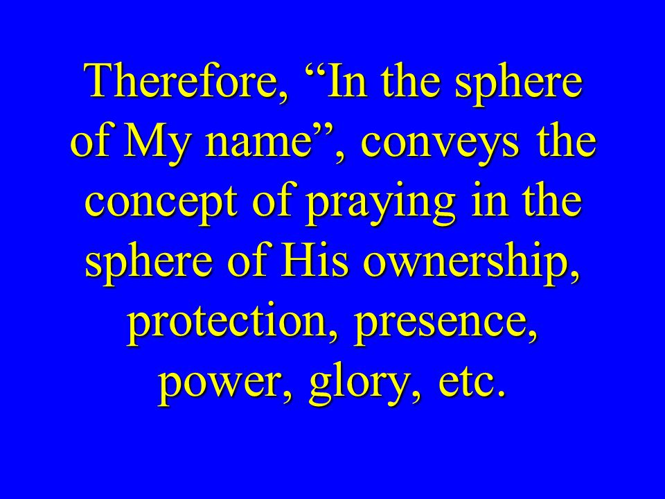 Therefore, In the sphere of My name , conveys the concept of praying in the sphere of His ownership, protection, presence, power, glory, etc.