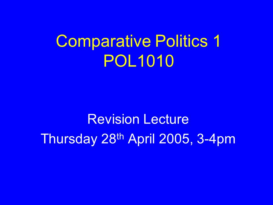 Comparative Politics POL1010: Class Administration Bill's last lecture will take place next week – 5 th May 2005 The exam timetable – SHIPSS noticeboard Study Skills: http://latis.ex.ac.uk/studyskills/section2.ht m