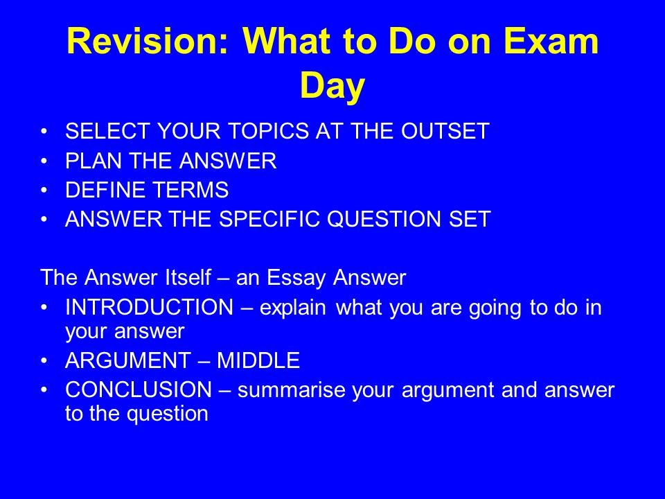 Revision: What to Do on Exam Day SELECT YOUR TOPICS AT THE OUTSET PLAN THE ANSWER DEFINE TERMS ANSWER THE SPECIFIC QUESTION SET The Answer Itself – an Essay Answer INTRODUCTION – explain what you are going to do in your answer ARGUMENT – MIDDLE CONCLUSION – summarise your argument and answer to the question