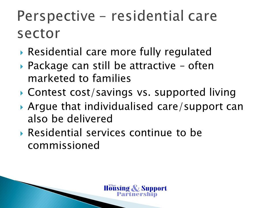 Perspective – residential care sector  Residential care more fully regulated  Package can still be attractive – often marketed to families  Contest cost/savings vs.