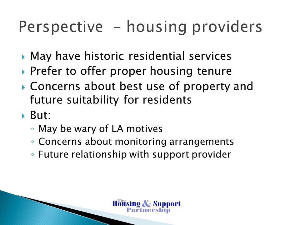 Perspective - housing providers  May have historic residential services  Prefer to offer proper housing tenure  Concerns about best use of property and future suitability for residents  But: ◦ May be wary of LA motives ◦ Concerns about monitoring arrangements ◦ Future relationship with support provider