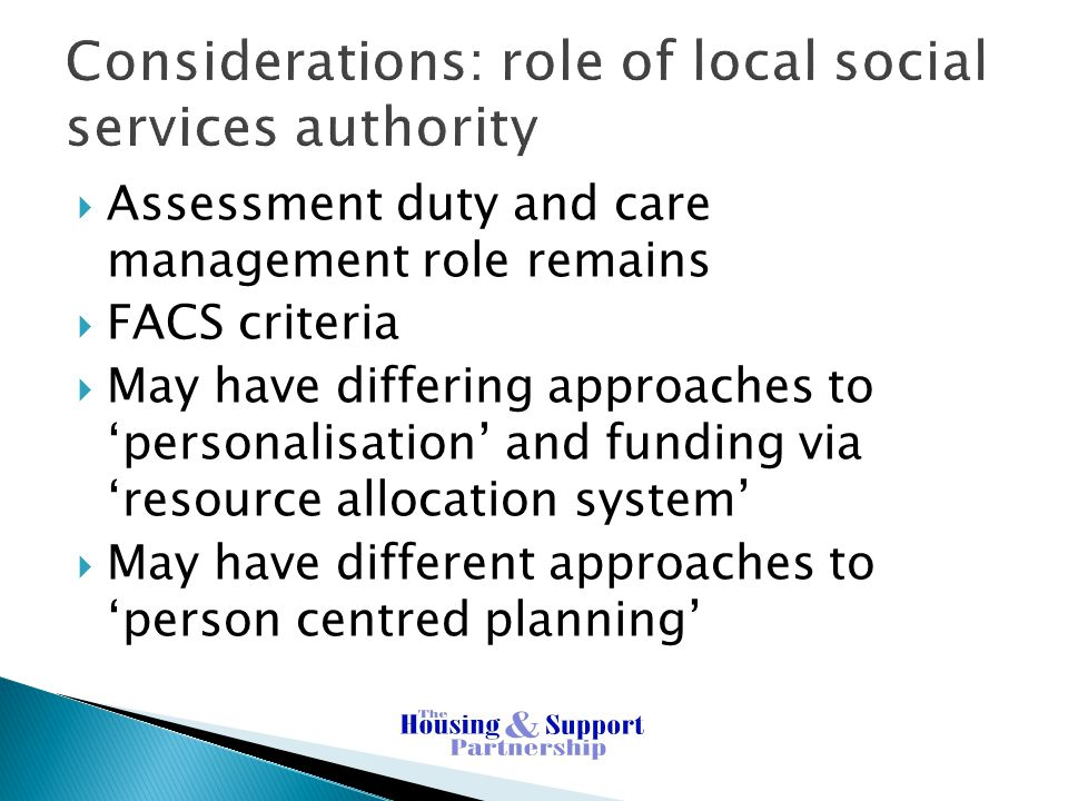Considerations: role of local social services authority  Assessment duty and care management role remains  FACS criteria  May have differing approaches to 'personalisation' and funding via 'resource allocation system'  May have different approaches to 'person centred planning'