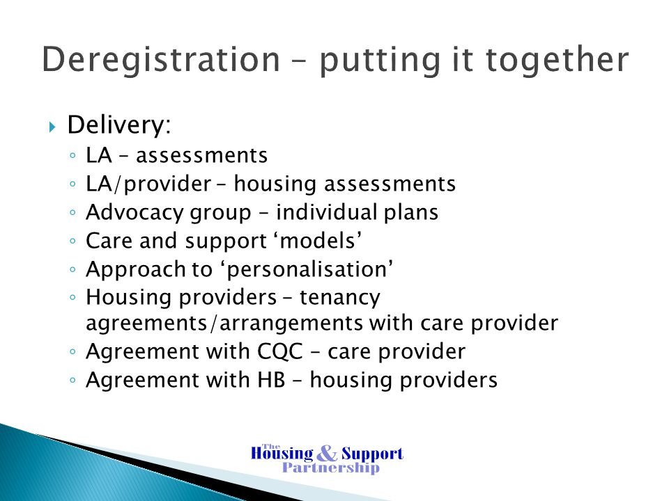 Deregistration – putting it together  Delivery: ◦ LA – assessments ◦ LA/provider – housing assessments ◦ Advocacy group – individual plans ◦ Care and support 'models' ◦ Approach to 'personalisation' ◦ Housing providers – tenancy agreements/arrangements with care provider ◦ Agreement with CQC – care provider ◦ Agreement with HB – housing providers