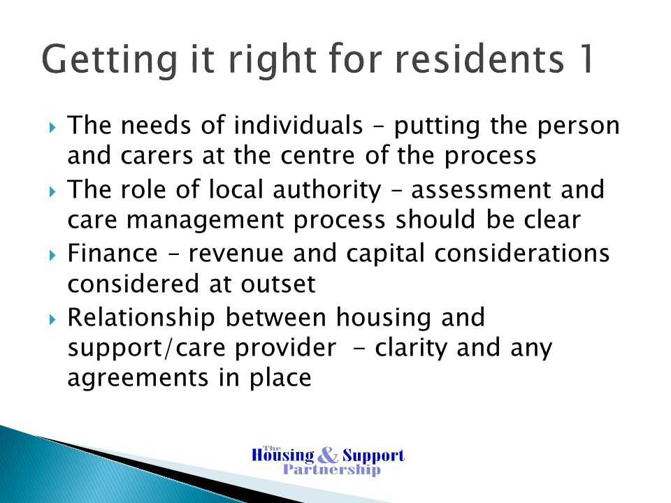 Getting it right for residents 1  The needs of individuals – putting the person and carers at the centre of the process  The role of local authority – assessment and care management process should be clear  Finance – revenue and capital considerations considered at outset  Relationship between housing and support/care provider - clarity and any agreements in place