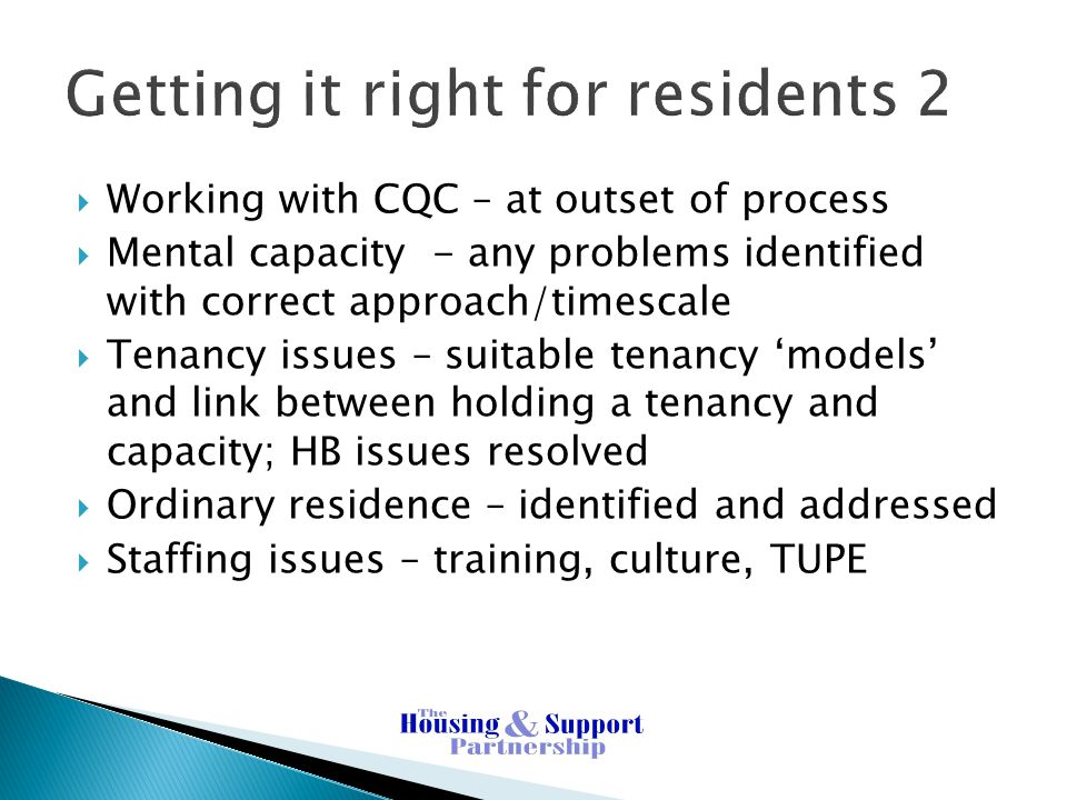 Getting it right for residents 2  Working with CQC – at outset of process  Mental capacity - any problems identified with correct approach/timescale  Tenancy issues – suitable tenancy 'models' and link between holding a tenancy and capacity; HB issues resolved  Ordinary residence – identified and addressed  Staffing issues – training, culture, TUPE