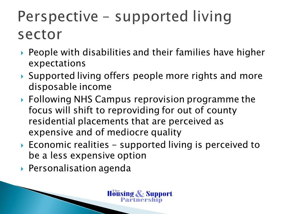 Perspective – supported living sector  People with disabilities and their families have higher expectations  Supported living offers people more rights and more disposable income  Following NHS Campus reprovision programme the focus will shift to reproviding for out of county residential placements that are perceived as expensive and of mediocre quality  Economic realities - supported living is perceived to be a less expensive option  Personalisation agenda