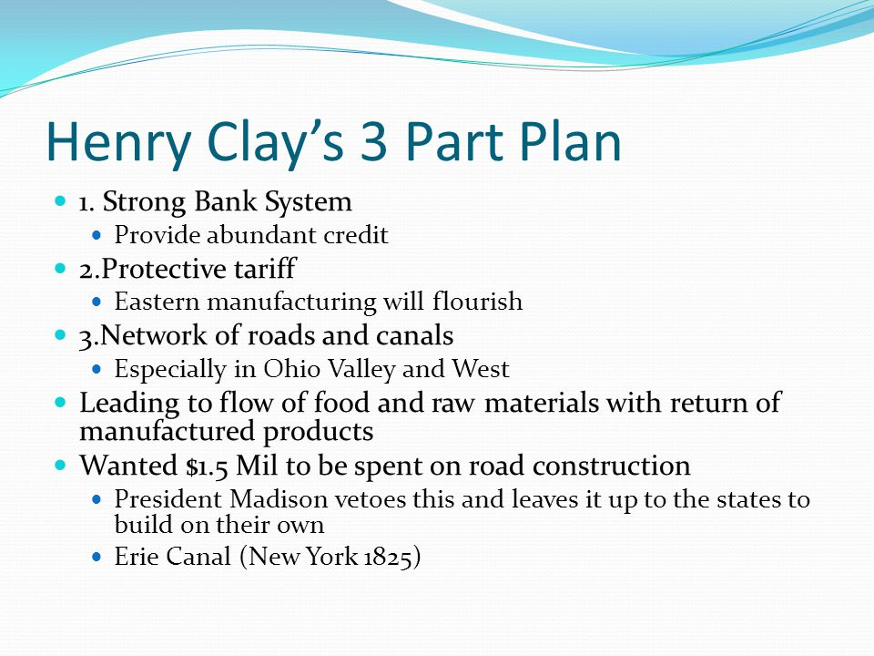 Henry Clay's 3 Part Plan 1. Strong Bank System Provide abundant credit 2.Protective tariff Eastern manufacturing will flourish 3.Network of roads and