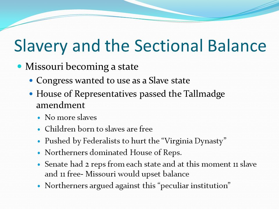 Slavery and the Sectional Balance Missouri becoming a state Congress wanted to use as a Slave state House of Representatives passed the Tallmadge amen