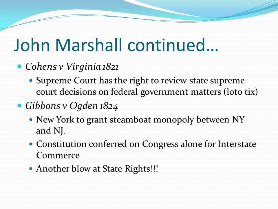 John Marshall continued… Cohens v Virginia 1821 Supreme Court has the right to review state supreme court decisions on federal government matters (lot