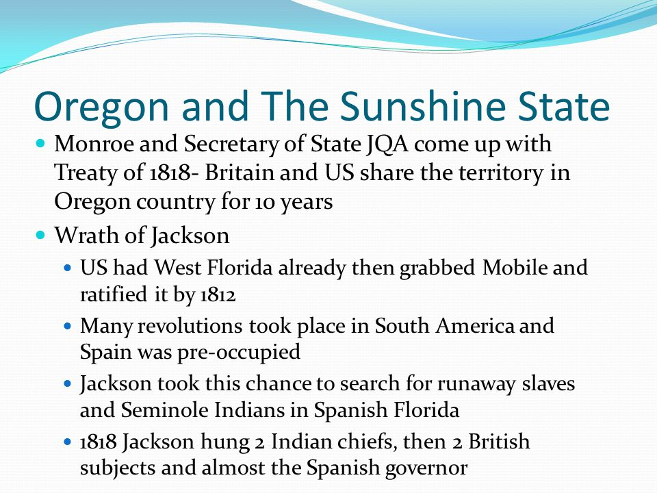 Oregon and The Sunshine State Monroe and Secretary of State JQA come up with Treaty of 1818- Britain and US share the territory in Oregon country for