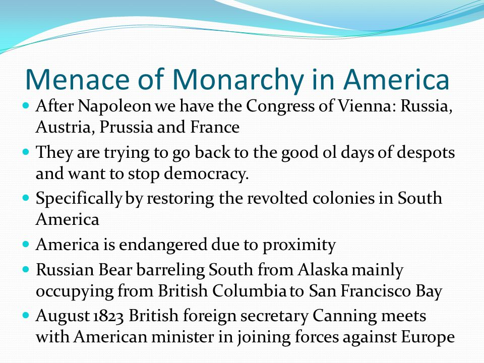 Menace of Monarchy in America After Napoleon we have the Congress of Vienna: Russia, Austria, Prussia and France They are trying to go back to the goo