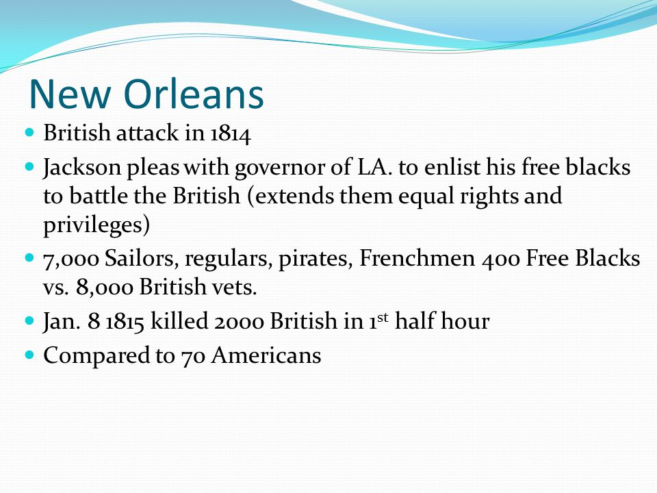 New Orleans British attack in 1814 Jackson pleas with governor of LA. to enlist his free blacks to battle the British (extends them equal rights and p