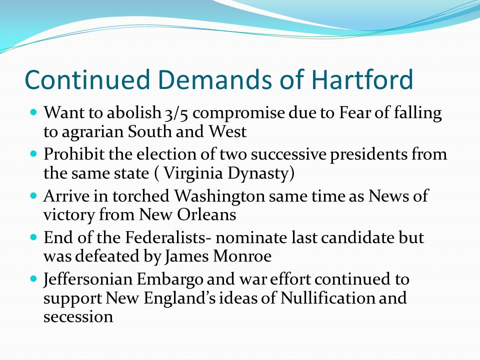 Continued Demands of Hartford Want to abolish 3/5 compromise due to Fear of falling to agrarian South and West Prohibit the election of two successive