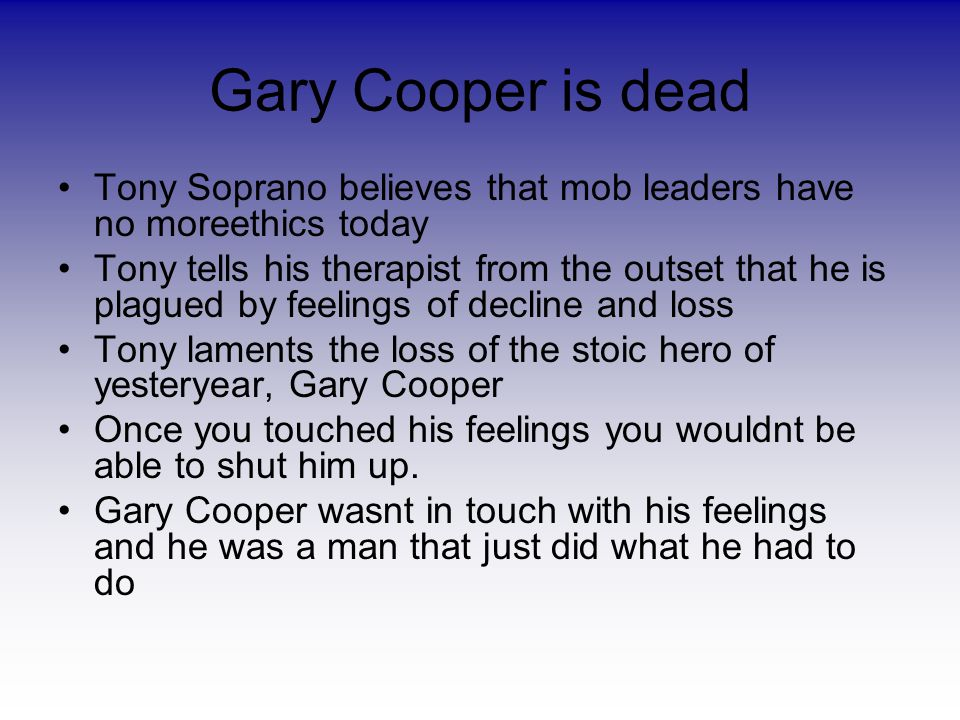 Gary Cooper is dead Tony Soprano believes that mob leaders have no moreethics today Tony tells his therapist from the outset that he is plagued by feelings of decline and loss Tony laments the loss of the stoic hero of yesteryear, Gary Cooper Once you touched his feelings you wouldnt be able to shut him up.