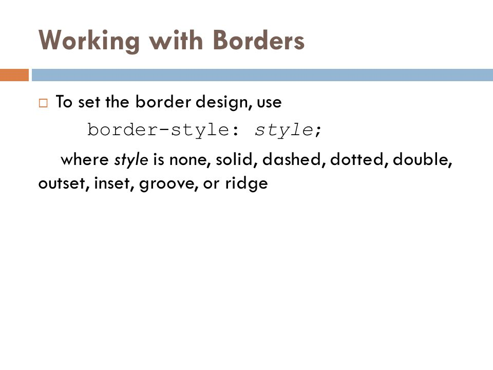 Working with Borders  To set the border design, use border-style: style; where style is none, solid, dashed, dotted, double, outset, inset, groove, o