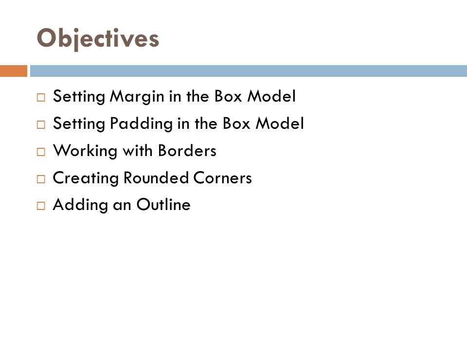 Objectives  Setting Margin in the Box Model  Setting Padding in the Box Model  Working with Borders  Creating Rounded Corners  Adding an Outline